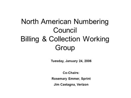 North American Numbering Council Billing & Collection Working Group Tuesday, January 24, 2006 Co-Chairs: Rosemary Emmer, Sprint Jim Castagna, Verizon.