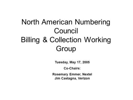 North American Numbering Council Billing & Collection Working Group Tuesday, May 17, 2005 Co-Chairs: Rosemary Emmer, Nextel Jim Castagna, Verizon.