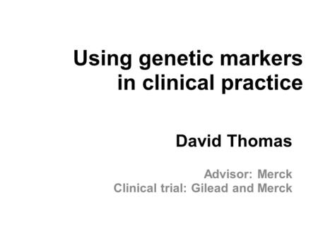 Using genetic markers in clinical practice David Thomas Advisor: Merck Clinical trial: Gilead and Merck.
