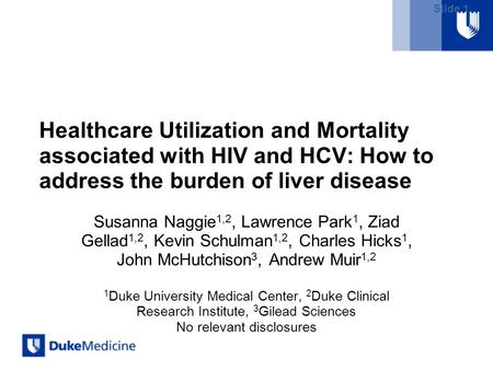 Slide 1 Healthcare Utilization and Mortality associated with HIV and HCV: How to address the burden of liver disease Susanna Naggie 1,2, Lawrence Park.