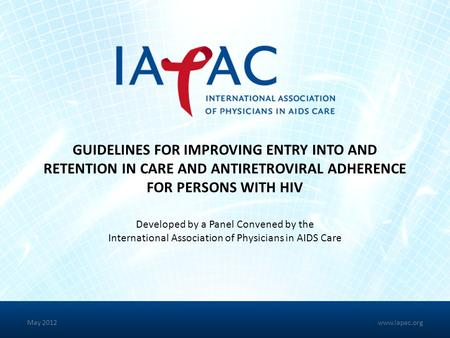 GUIDELINES FOR IMPROVING ENTRY INTO AND RETENTION IN CARE AND ANTIRETROVIRAL ADHERENCE FOR PERSONS WITH HIV Developed by a Panel Convened by the International.