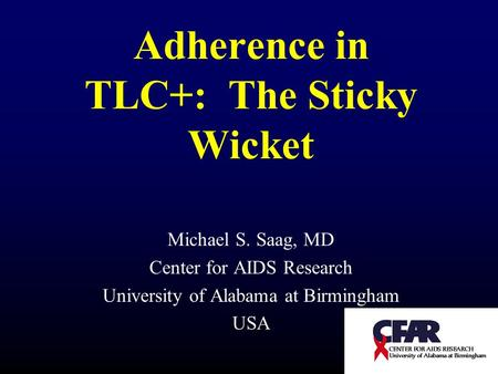 Adherence in TLC+: The Sticky Wicket Michael S. Saag, MD Center for AIDS Research University of Alabama at Birmingham USA.