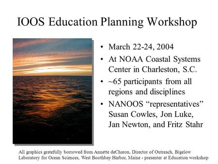 IOOS Education Planning Workshop March 22-24, 2004 At NOAA Coastal Systems Center in Charleston, S.C. ~65 participants from all regions and disciplines.