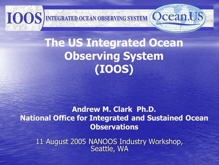 The US Integrated Ocean Observing System (IOOS) Andrew M. Clark Ph.D. National Office for Integrated and Sustained Ocean Observations 11 August 2005 NANOOS.