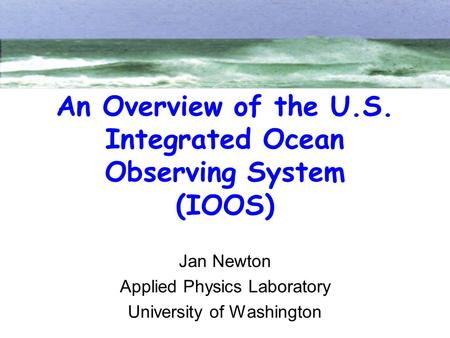 An Overview of the U.S. Integrated Ocean Observing System (IOOS) Jan Newton Applied Physics Laboratory University of Washington.