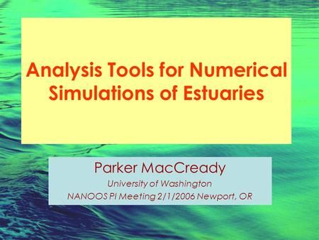 Analysis Tools for Numerical Simulations of Estuaries Parker MacCready University of Washington NANOOS PI Meeting 2/1/2006 Newport, OR.