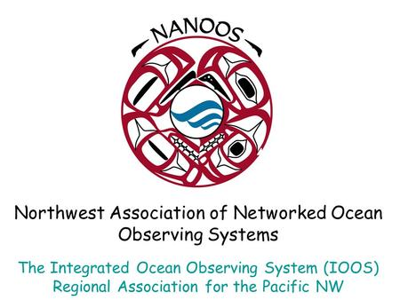 Northwest Association of Networked Ocean Observing Systems The Integrated Ocean Observing System (IOOS) Regional Association for the Pacific NW.