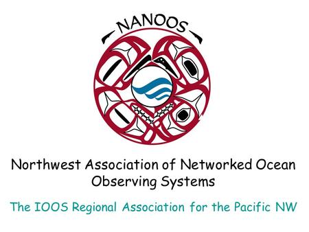 Northwest Association of Networked Ocean Observing Systems The IOOS Regional Association for the Pacific NW.