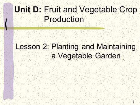 Unit D: Fruit and Vegetable Crop Production Lesson 2: Planting and Maintaining a Vegetable Garden 1.