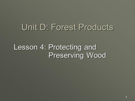 1 Unit D: Forest Products Lesson 4: Protecting and Preserving Wood.