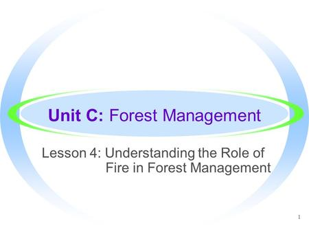 1 Unit C: Forest Management Lesson 4: Understanding the Role of Fire in Forest Management.