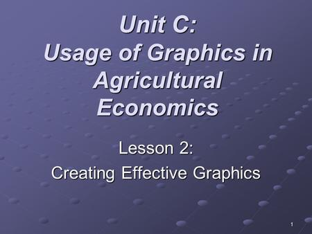 1 Unit C: Usage of Graphics in Agricultural Economics Lesson 2: Creating Effective Graphics.