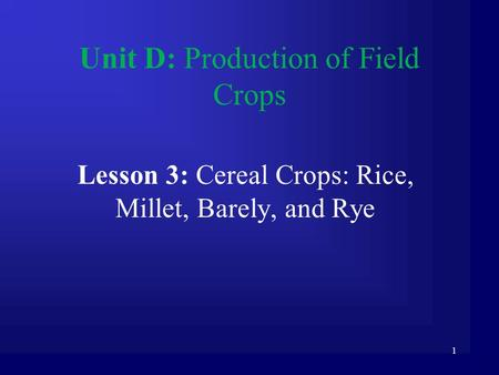 1 Unit D: Production of Field Crops Lesson 3: Cereal Crops: Rice, Millet, Barely, and Rye.