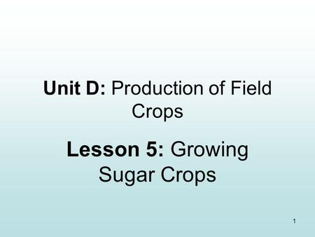 1 Unit D: Production of Field Crops Lesson 5: Growing Sugar Crops.