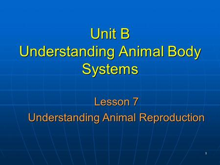 1 Unit B Understanding Animal Body Systems Lesson 7 Understanding Animal Reproduction.