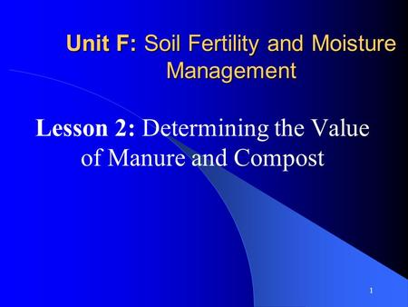 1 Unit F: Soil Fertility and Moisture Management Lesson 2: Determining the Value of Manure and Compost.