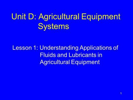 Unit D: Agricultural Equipment Systems Lesson 1: Understanding Applications of Fluids and Lubricants in Agricultural Equipment 1.