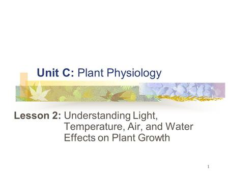 1 Unit C: Plant Physiology Lesson 2: Understanding Light, Temperature, Air, and Water Effects on Plant Growth.