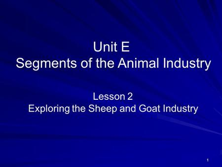 1 Unit E Segments of the Animal Industry Lesson 2 Exploring the Sheep and Goat Industry.