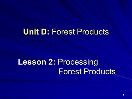 1 Unit D: Forest Products Lesson 2: Processing Forest Products.