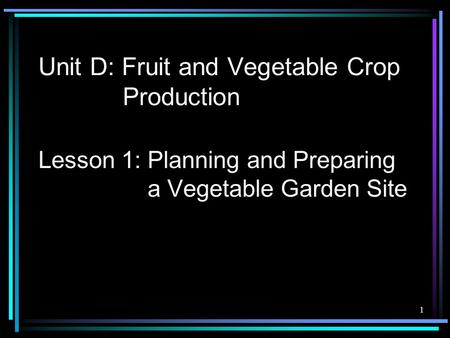 Unit D: Fruit and Vegetable Crop Production Lesson 1: Planning and Preparing a Vegetable Garden Site 1.