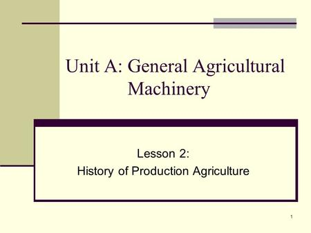 1 Unit A: General Agricultural Machinery Lesson 2: History of Production Agriculture.