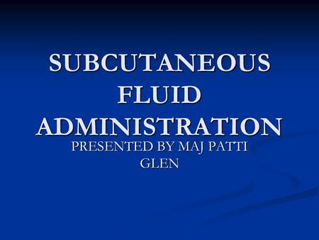 SUBCUTANEOUS FLUID ADMINISTRATION PRESENTED BY MAJ PATTI GLEN.