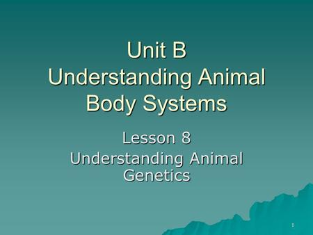 1 Unit B Understanding Animal Body Systems Lesson 8 Understanding Animal Genetics.