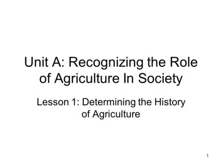 Unit A: Recognizing the Role of Agriculture In Society Lesson 1: Determining the History of Agriculture 1.
