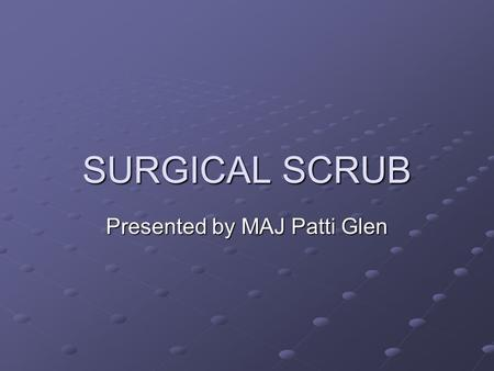 SURGICAL SCRUB Presented by MAJ Patti Glen. PURPOSE OF SURGICAL SCRUB Aims to remove dirt, oils and bacteria from the hands and forearms of operating.