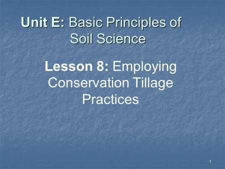 1 Unit E: Basic Principles of Soil Science Lesson 8: Employing Conservation Tillage Practices.