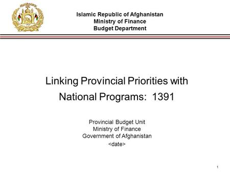 1 Linking Provincial Priorities with National Programs: 1391 Provincial Budget Unit Ministry of Finance Government of Afghanistan Islamic Republic of Afghanistan.