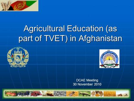 Agricultural Education (as part of TVET) in Afghanistan DCAE Meeting 30 November 2010.