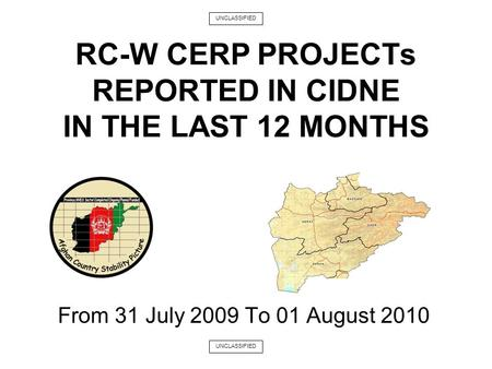 From 31 July 2009 To 01 August 2010 RC-W CERP PROJECTs REPORTED IN CIDNE IN THE LAST 12 MONTHS UNCLASSIFIED.