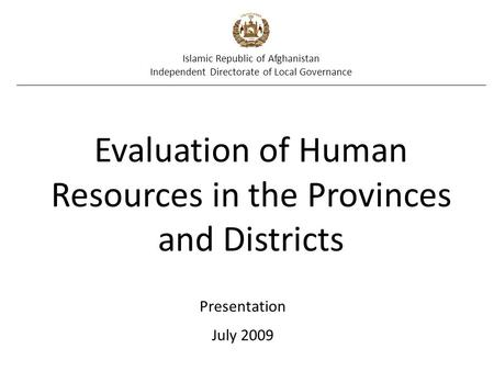Islamic Republic of Afghanistan Independent Directorate of Local Governance Evaluation of Human Resources in the Provinces and Districts Presentation July.
