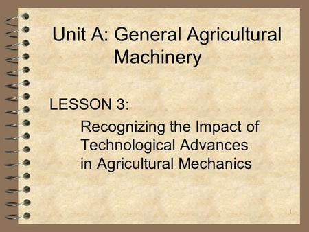 1 Unit A: General Agricultural Machinery LESSON 3: Recognizing the Impact of Technological Advances in Agricultural Mechanics.