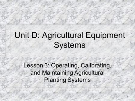 Unit D: Agricultural Equipment Systems Lesson 3: Operating, Calibrating, and Maintaining Agricultural Planting Systems 1.