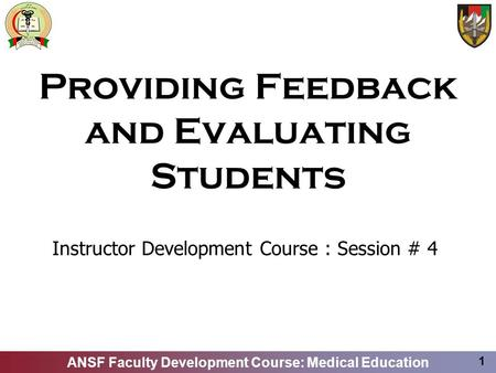 ANSF Faculty Development Course: Medical Education 1 Providing Feedback and Evaluating Students Instructor Development Course : Session # 4.