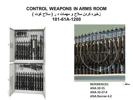CONTROL WEAPONS IN ARMS ROOM زخیره کردن سلاح و مهمات د ر ( سلاح کوت ) 101-61A-1200 REFERENCES: ماخذ : ANA 10-15 ANA 10-27.4 ANA Decree 4.2.