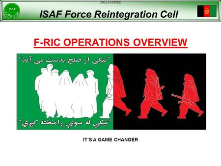 F-RIC OPERATIONS OVERVIEW UNCLASSIFIED ISAF Force Reintegration Cell ITS A GAME CHANGER.