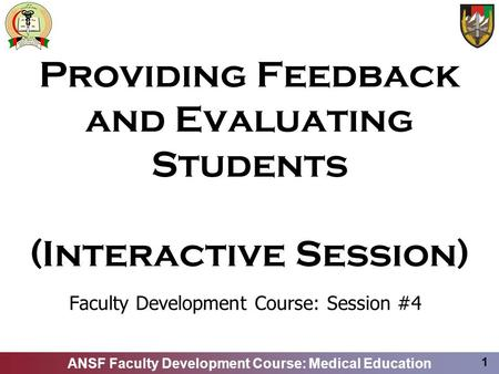 ANSF Faculty Development Course: Medical Education 1 Providing Feedback and Evaluating Students (Interactive Session) Faculty Development Course: Session.