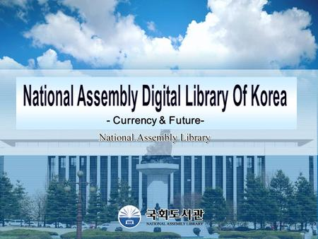 - Currency & Future-. - 1 - The National Assembly Library of Korea digitizes its resources and collects digitalized resources from external governmental.