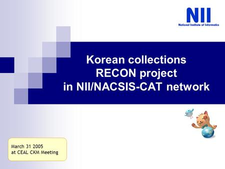 Korean collections RECON project in NII/NACSIS-CAT network March 31 2005 at CEAL CKM Meeting.
