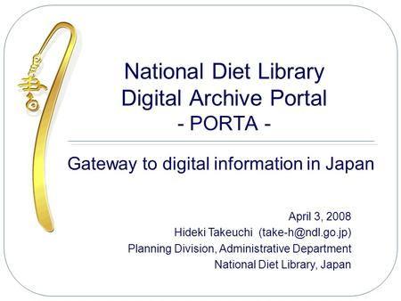 National Diet Library Digital Archive Portal - PORTA - Gateway to digital information in Japan April 3, 2008 Hideki Takeuchi Planning.