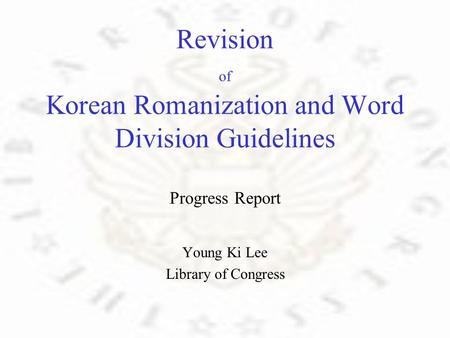 Revision of Korean Romanization and Word Division Guidelines Progress Report Young Ki Lee Library of Congress.