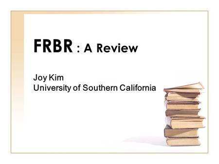 FRBR : A Review Joy Kim University of Southern California.
