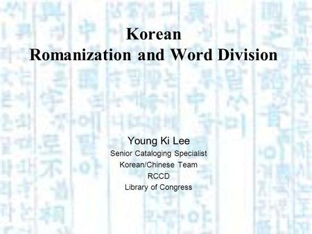 Korean Romanization and Word Division Young Ki Lee Senior Cataloging Specialist Korean/Chinese Team RCCD Library of Congress.