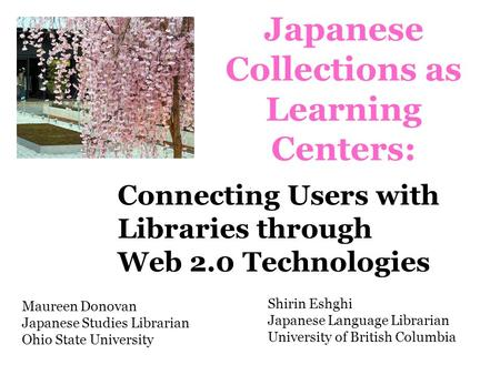 Japanese Collections as Learning Centers: Shirin Eshghi Japanese Language Librarian University of British Columbia Maureen Donovan Japanese Studies Librarian.