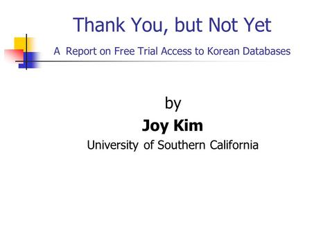 Thank You, but Not Yet A Report on Free Trial Access to Korean Databases by Joy Kim University of Southern California.