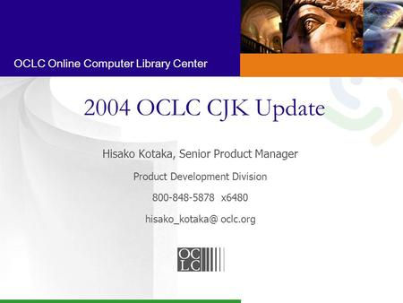 OCLC Online Computer Library Center 2004 OCLC CJK Update Hisako Kotaka, Senior Product Manager Product Development Division 800-848-5878 x6480